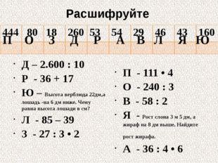 Расшифруйте Д – 2.600 : 10 Р - 36 + 17 Ю – Высота верблюда 22дм,а лошадь -на