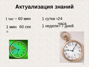 Актуализация знаний 1 час = 1 мин = 60 мин 60 сек 1 сутки = 24 часа 7 дней 1