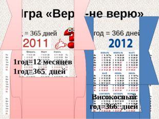 Игра «Верю-не верю» 1год = 365 дней 1год = 366 дней Високосный год=366 дней 1