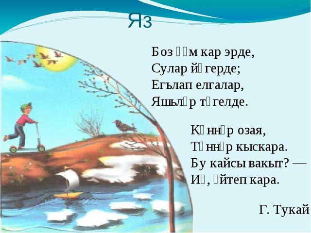 Яз Боз һәм кар эрде, Сулар йөгерде; Егълап елгалар, Яшьләр түгелде. Көннәр оз...