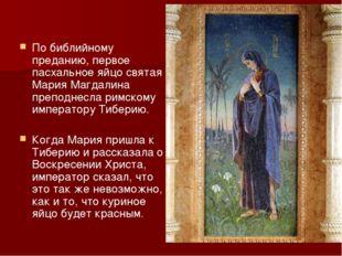 По библийному преданию, первое пасхальное яйцо святая Мария Магдалина преподн