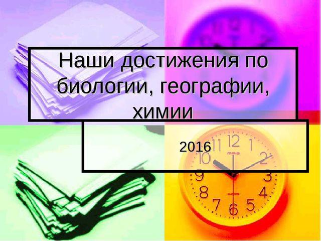 Наши достижения по биологии, географии, химии 2016