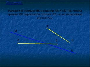 Начертите прямую МК и отрезки АВ и СD так, чтобы прямая МК пересекала отрезок