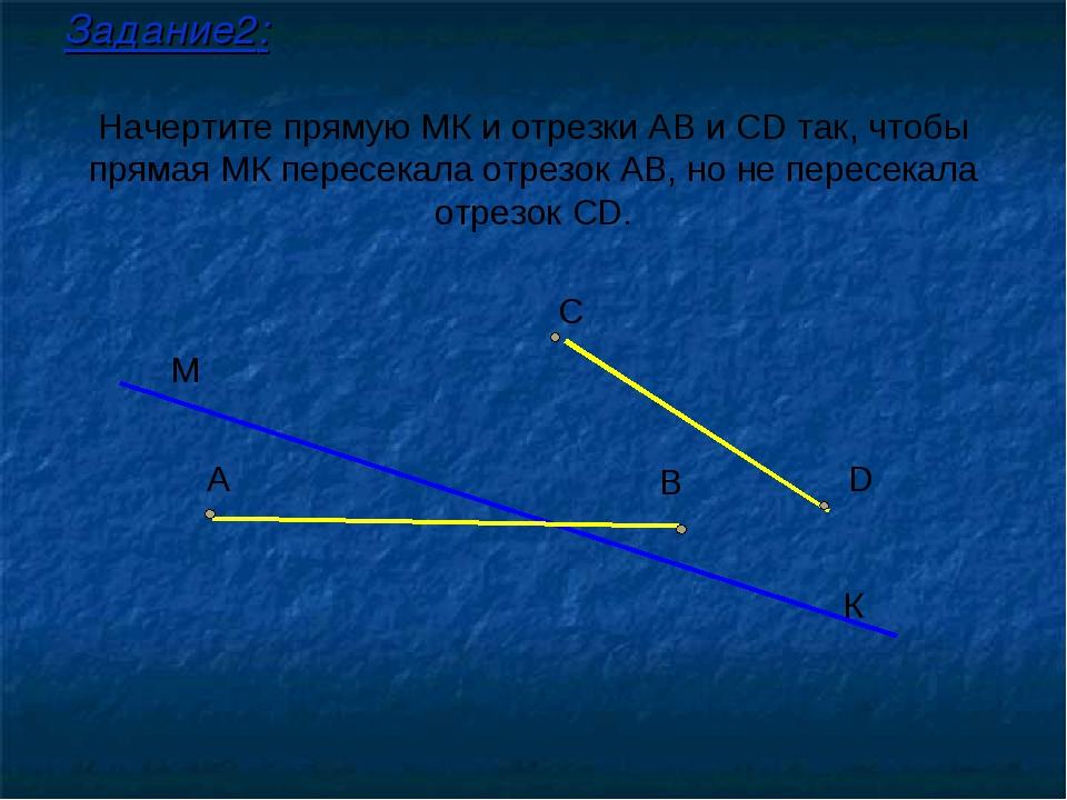 Начертите прямую МК и отрезки АВ и СD так, чтобы прямая МК пересекала отрезок...
