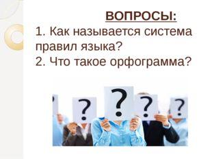 ВОПРОСЫ: 1. Как называется система правил языка? 2. Что такое орфограмма?