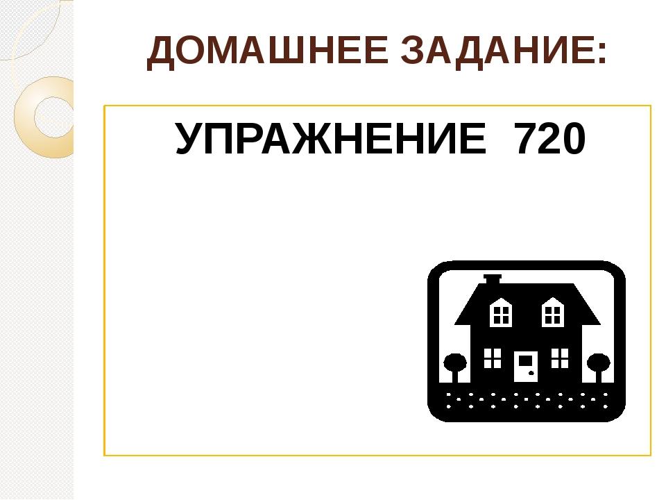 ДОМАШНЕЕ ЗАДАНИЕ: УПРАЖНЕНИЕ 720