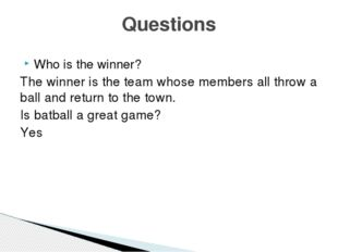 Who is the winner? The winner is the team whose members all throw a ball and