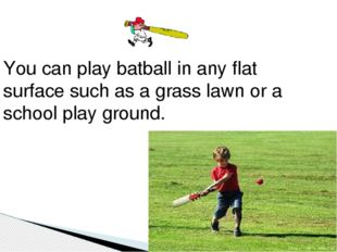 You can play batball in any flat surface such as a grass lawn or a school pl