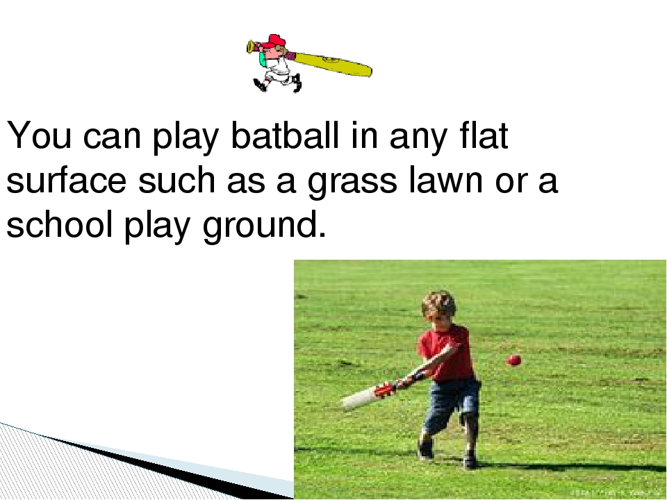 You can play batball in any flat surface such as a grass lawn or a school pl...