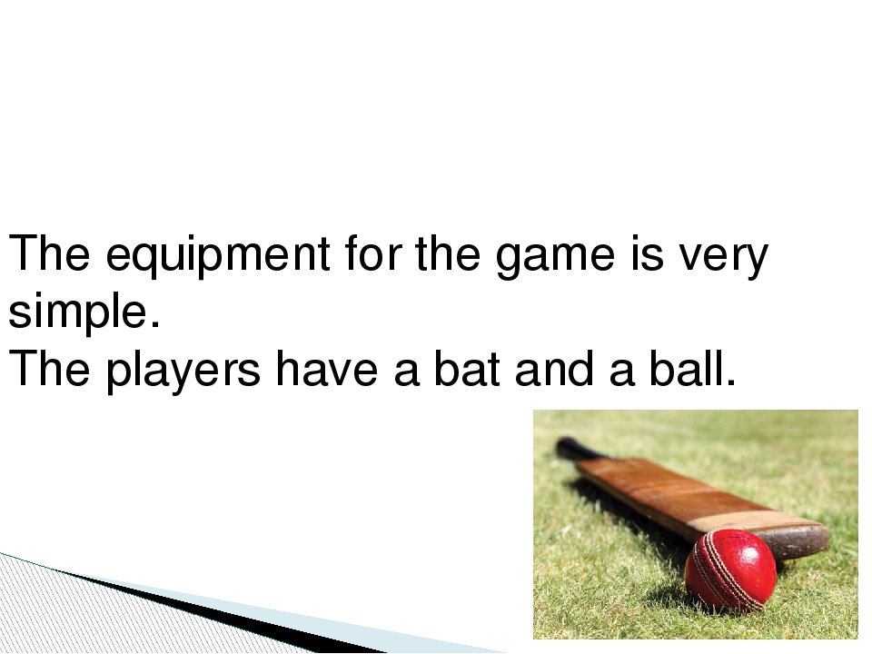 The equipment for the game is very simple. The players have a bat and a ball.