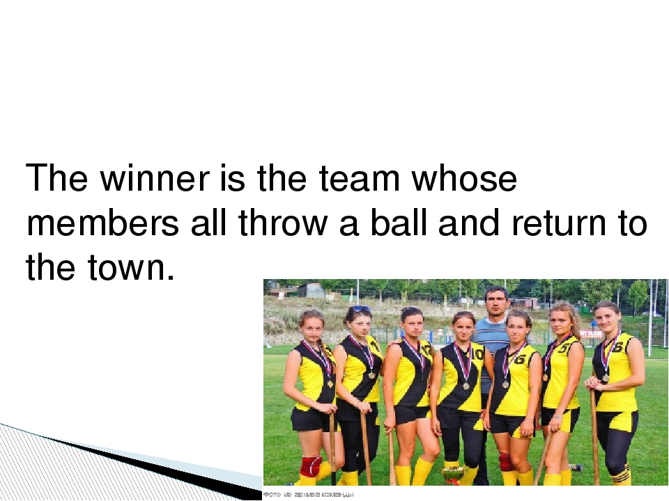 The winner is the team whose members all throw a ball and return to the town.