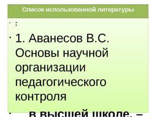 Список использованной литературы : 1. Аванесов В.С. Основы научной организаци