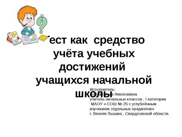 Тест как средство учёта учебных достижений учащихся начальной школы Исполнит...