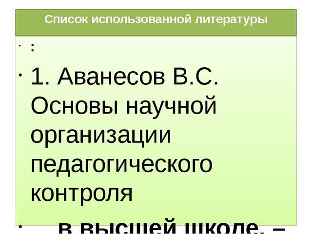 Список использованной литературы : 1. Аванесов В.С. Основы научной организаци...