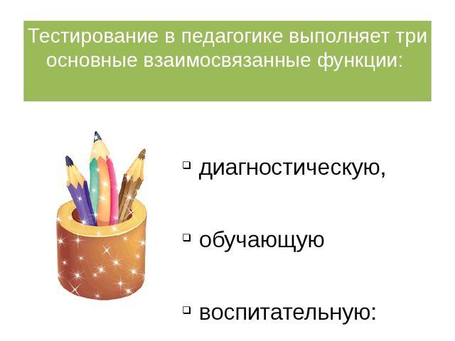 Тестирование в педагогике выполняет три основные взаимосвязанные функции: диа...