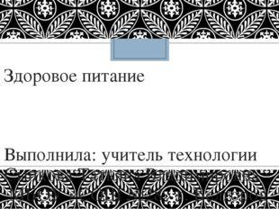 Здоровое питание Выполнила: учитель технологии Сыпкова Татьяна Владимировна М