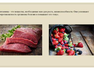 Витамины - это вещества, необходимые нам для роста, жизнеспособности. Они ус