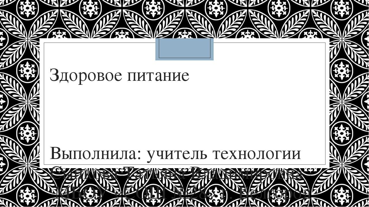 Здоровое питание Выполнила: учитель технологии Сыпкова Татьяна Владимировна М...