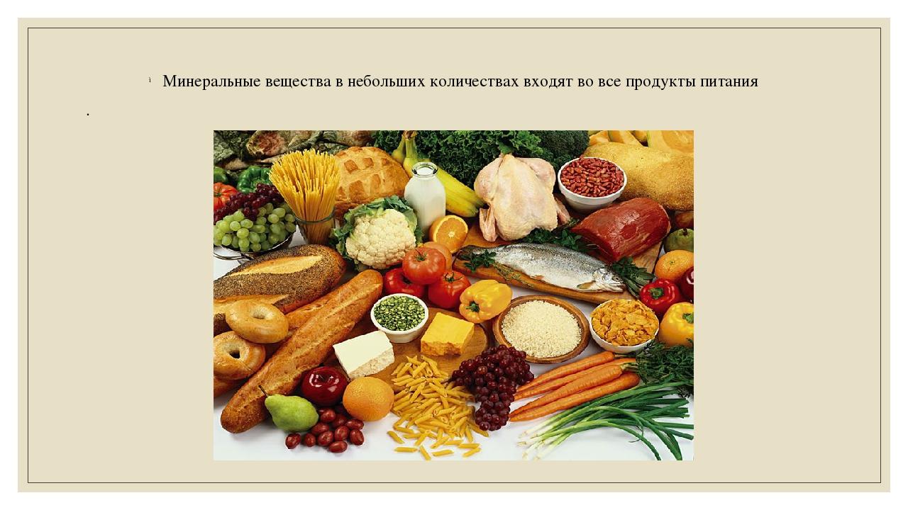 Минеральные вещества в небольших количествах входят во все продукты питания .