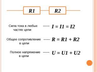 R1 R2 I = I1 = I2 Сила тока в любых ------ частях цепи Общее сопротивление --
