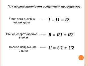 I = I1 = I2 Сила тока в любых ------ частях цепи Общее сопротивление ------ в
