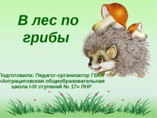 В лес по грибы Подготовила: Педагог-организатор ГБОУ «Антрацитовская общеобр