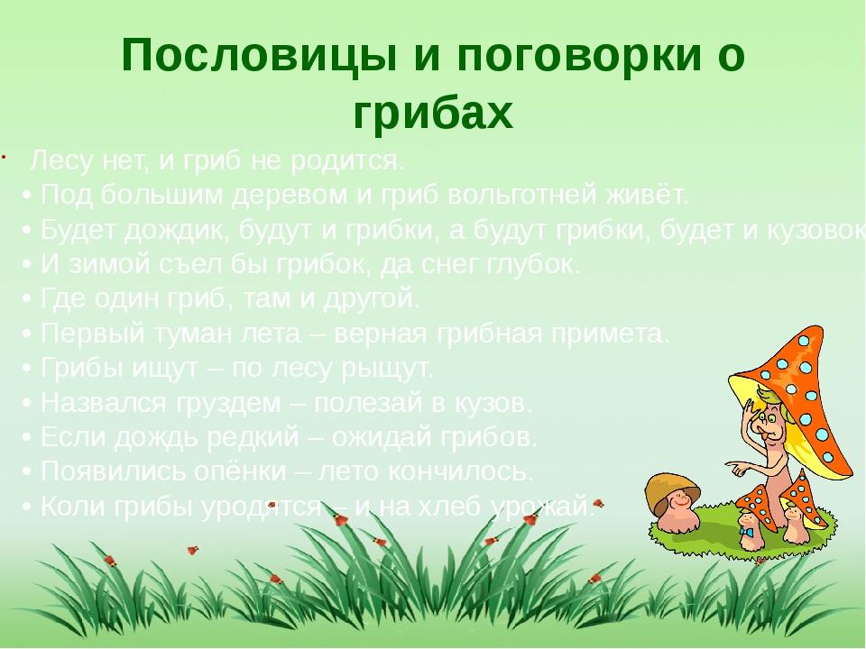 Пословицы и поговорки о грибах Лесу нет, и гриб не родится. • Под большим дер...
