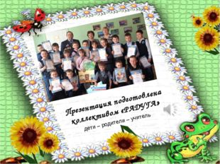 Презентация подготовлена коллективом «РАДУГА» дети – родители – учитель