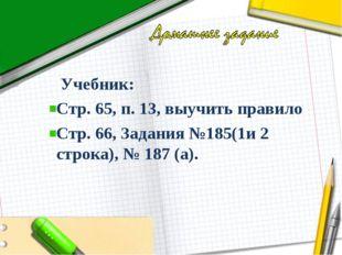 Учебник: Стр. 65, п. 13, выучить правило Стр. 66, Задания №185(1и 2 строка),