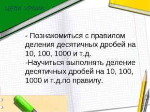 ЦЕЛИ УРОКА: - Познакомиться с правилом деления десятичных дробей на 10, 100,