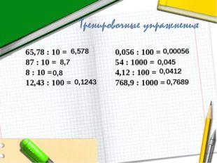 65,78 : 10 = 0,056 : 100 = 87 : 10 = 54 : 1000 = 8 : 10 = 4,12 : 100 = 12,43