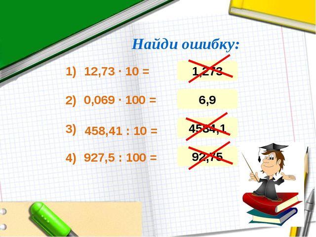 Найди ошибку: 12,73 ∙ 10 = 0,069 ∙ 100 = 458,41 : 10 = 927,5 : 100 = 1) 3) 4)...
