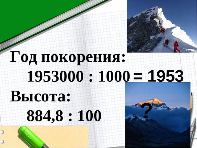 Год покорения: 1953000 : 1000 Высота: 884,8 : 100 = 1953 ?