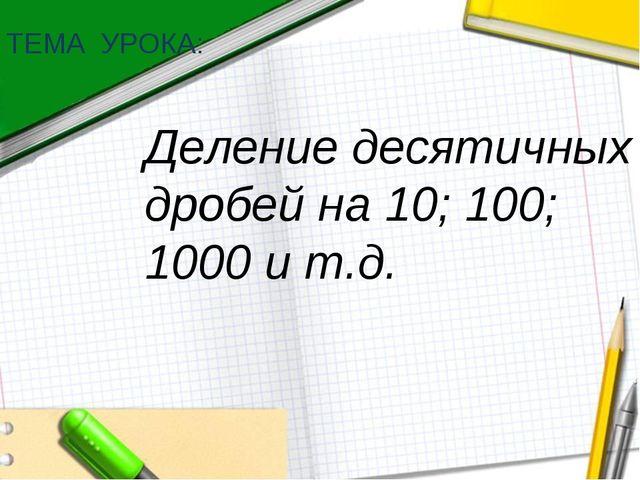 Деление десятичных дробей на 10; 100; 1000 и т.д. ТЕМА УРОКА: