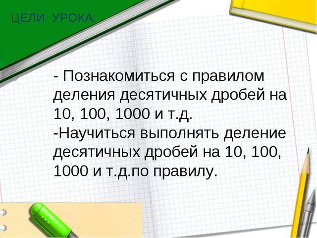 ЦЕЛИ УРОКА: - Познакомиться с правилом деления десятичных дробей на 10, 100,...