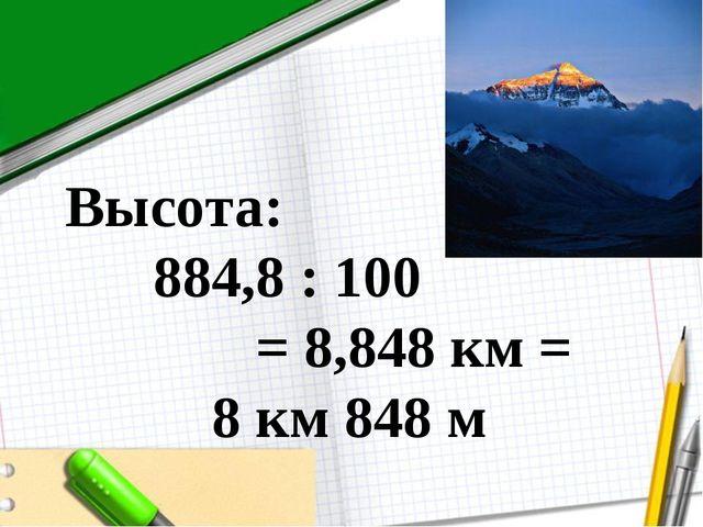 Высота: 884,8 : 100 = 8,848 км = 8 км 848 м