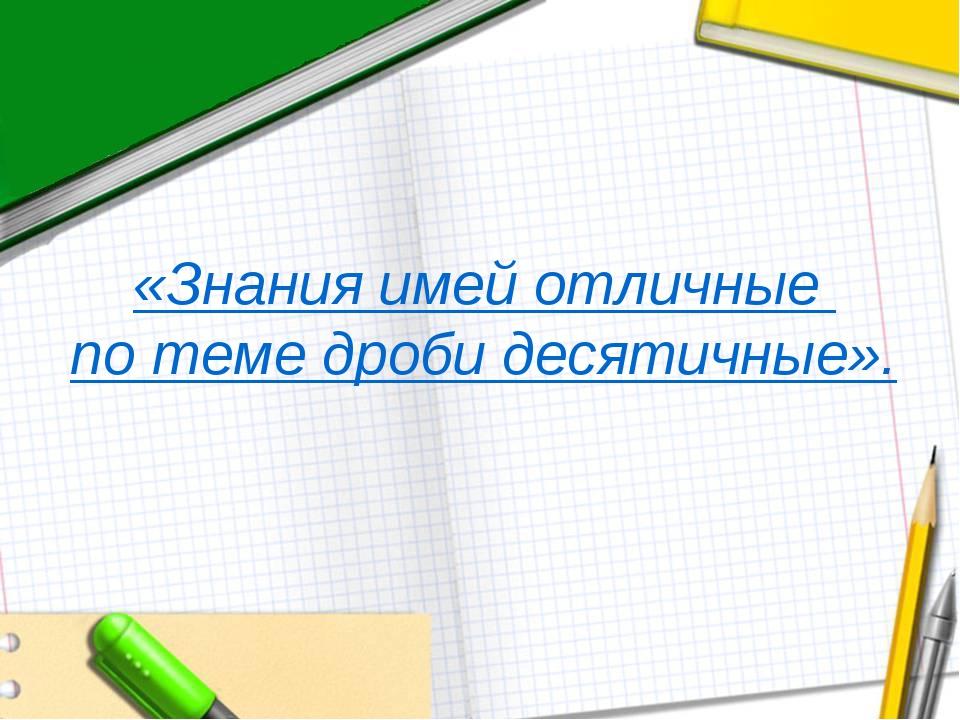 «Знания имей отличные по теме дроби десятичные».