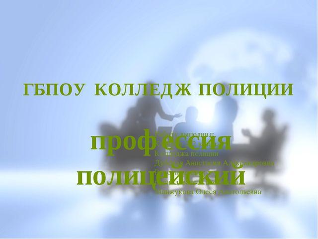 ГБПОУ КОЛЛЕДЖ ПОЛИЦИИ профессия полицейский Работу выполнил: Курсант 212 взво...