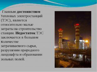Главным достоинством тепловых электростанций (ТЭС), является относительно ма