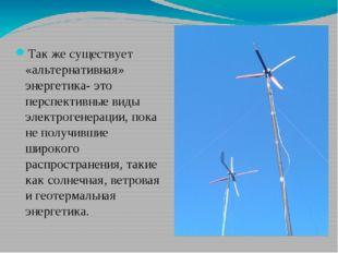 Так же существует «альтернативная» энергетика- это перспективные виды электр
