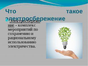 Что такое электросбережение Электросбережение - комплекс мероприятий по сохра