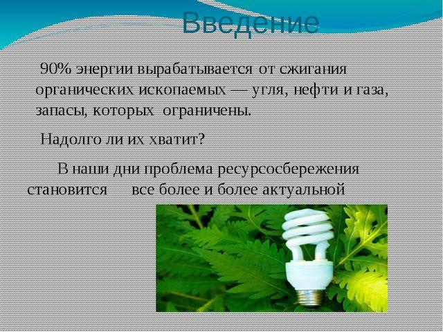 Введение 90% энергии вырабатывается от сжигания органических ископаемых — уг...