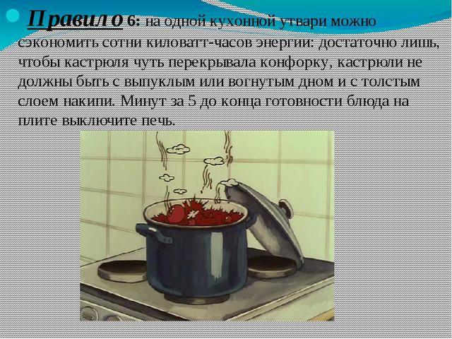 Правило 6: на одной кухонной утвари можно сэкономить сотни киловатт-часов эне...