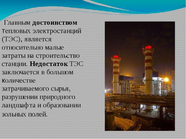 Главным достоинством тепловых электростанций (ТЭС), является относительно ма...