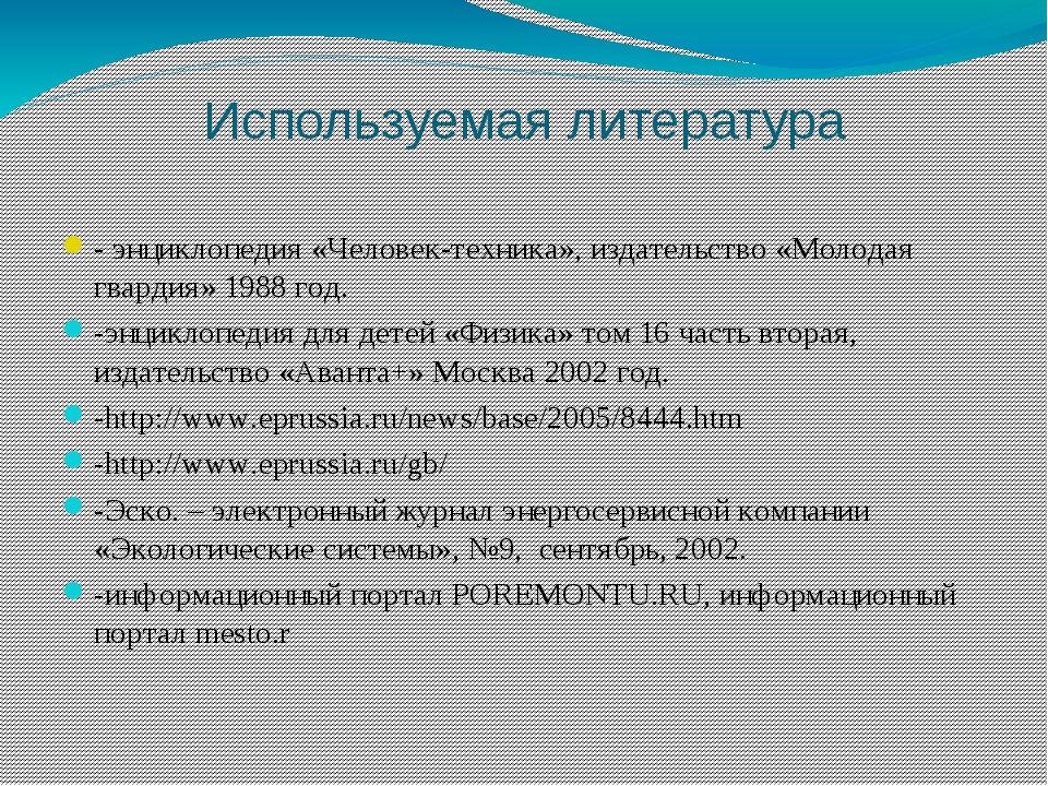 Используемая литература - энциклопедия «Человек-техника», издательство «Молод...