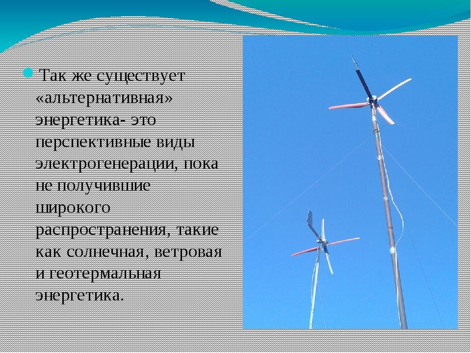 Так же существует «альтернативная» энергетика- это перспективные виды электр...