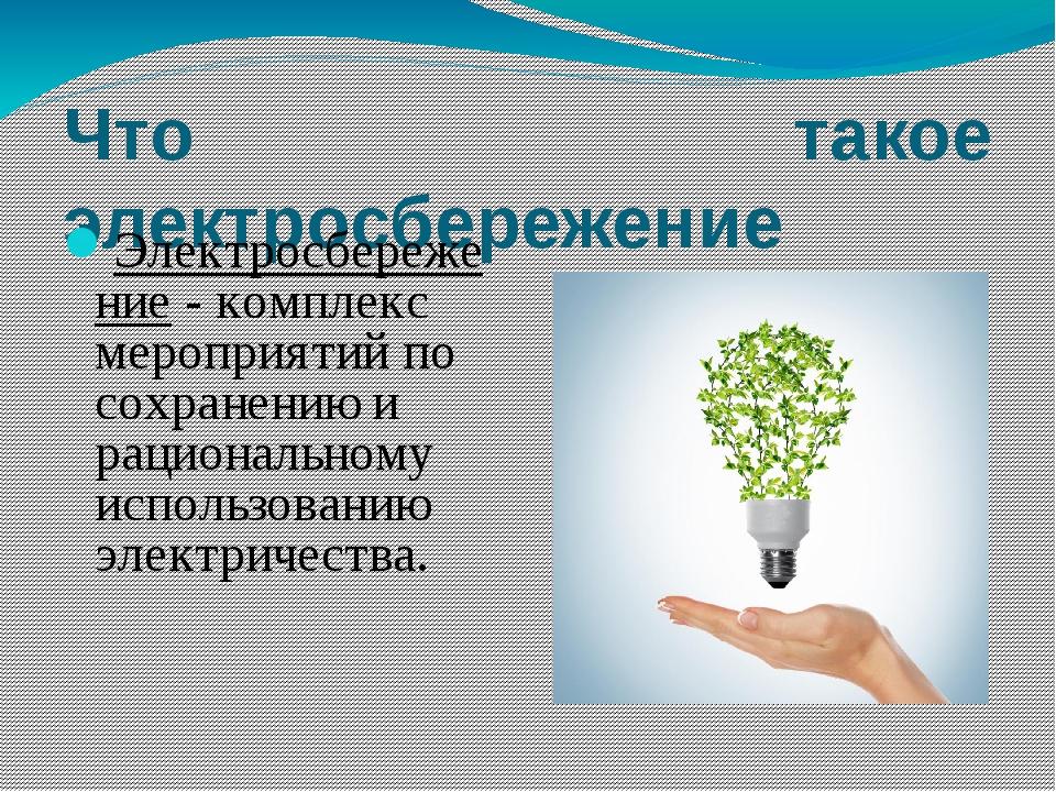Что такое электросбережение Электросбережение - комплекс мероприятий по сохра...
