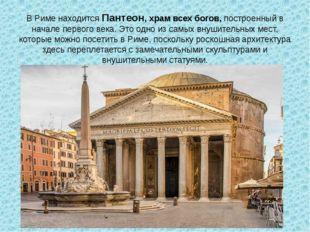 В Риме находитсяПантеон, храм всех богов,построенный в начале первого века.