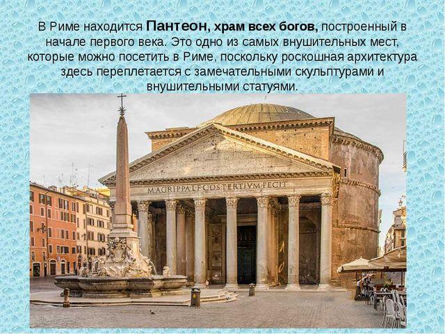 В Риме находитсяПантеон, храм всех богов,построенный в начале первого века....