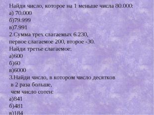 Найди число, которое на 1 меньше числа 80.000: а) 70.000 б)79.999 в)7.991 2.